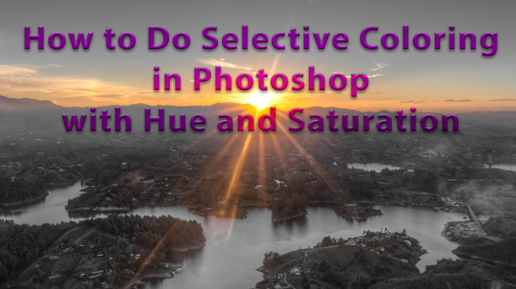 Selective Color Photography – How to Do Selective Coloring in Photoshop with Hue and Saturation